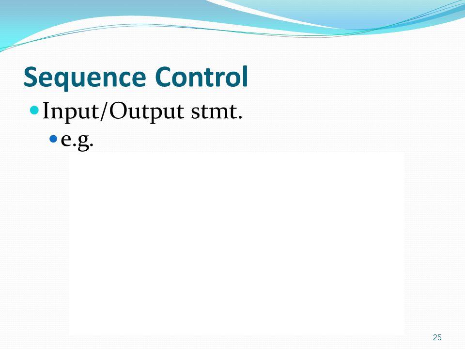 Sequence Control Input/Output stmt. e.g. open file fn1, fn2 close file fn1 read var1, var2, … from fn1 write var1, var2, … to fn2 read var1, var2, … w