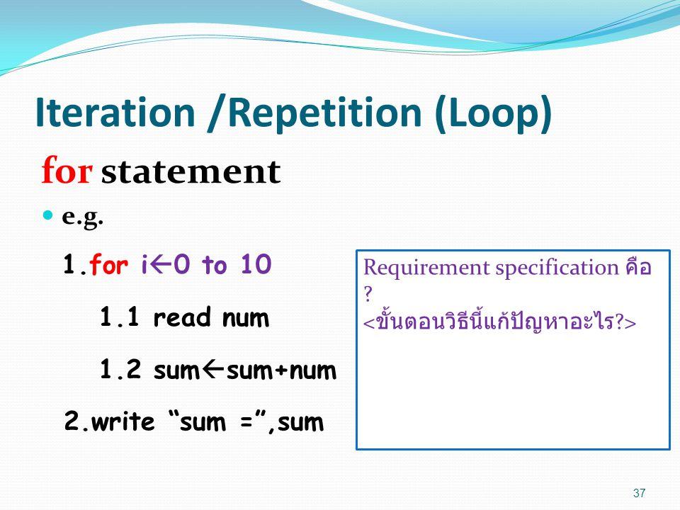 "Iteration /Repetition (Loop) for statement e.g. 1.for i  0 to 10 1.1 read num 1.2 sum  sum+num 2.write ""sum ="",sum 37 Requirement specification คือ"