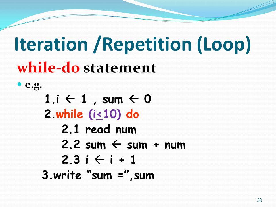 """Iteration /Repetition (Loop) while-do statement e.g. 1.i  1, sum  0 2.while (i<10) do 2.1 read num 2.2 sum  sum + num 2.3 i  i + 1 3.write """"sum ="""""""