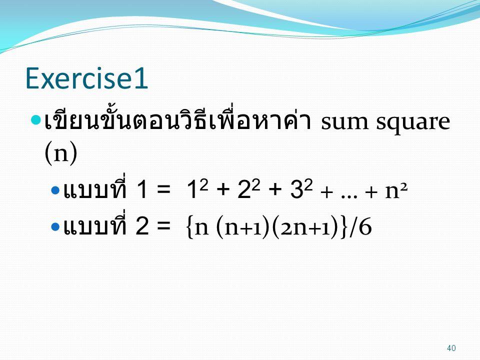 Exercise1 เขียนขั้นตอนวิธีเพื่อหาค่า sum square (n) แบบที่ 1 = 1 2 + 2 2 + 3 2 + … + n 2 แบบที่ 2 = {n (n+1)(2n+1)}/6 40