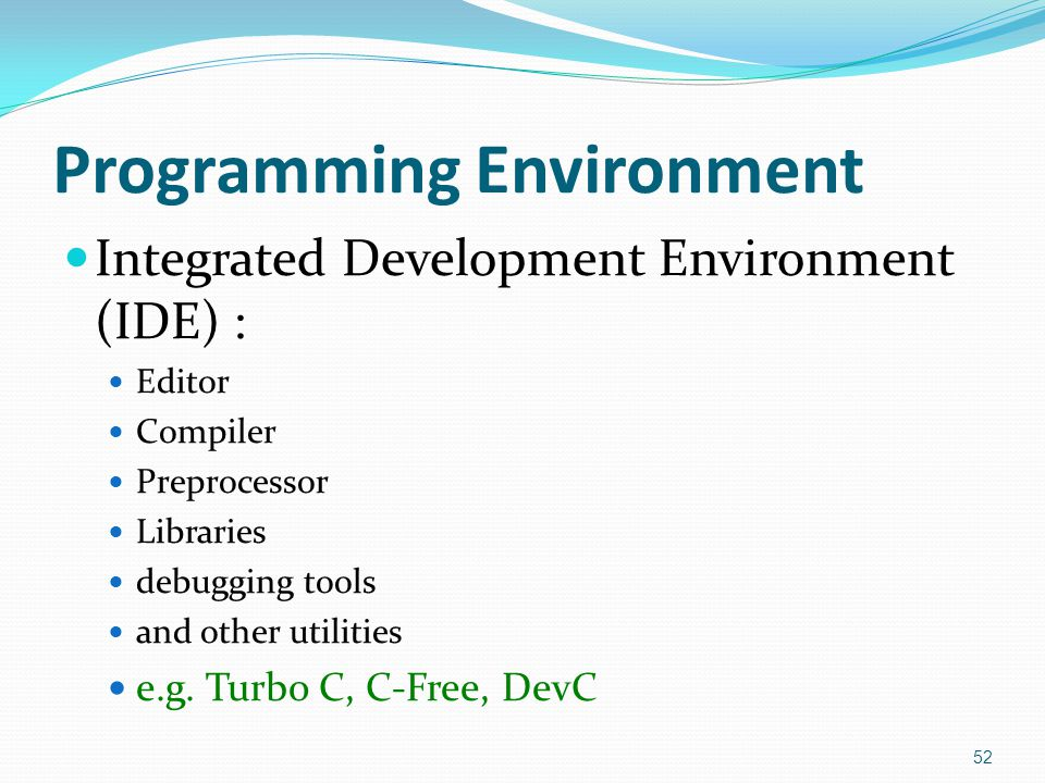 Programming Environment Integrated Development Environment (IDE) : Editor Compiler Preprocessor Libraries debugging tools and other utilities e.g. Tur
