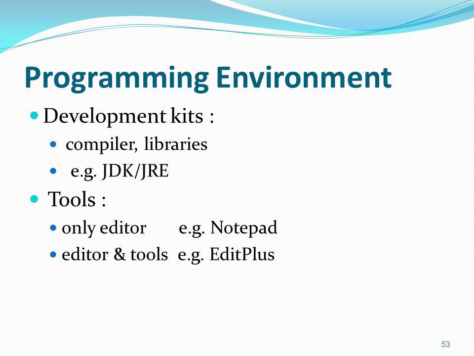 Programming Environment Development kits : compiler, libraries e.g. JDK/JRE Tools : only editor e.g. Notepad editor & tools e.g. EditPlus 53