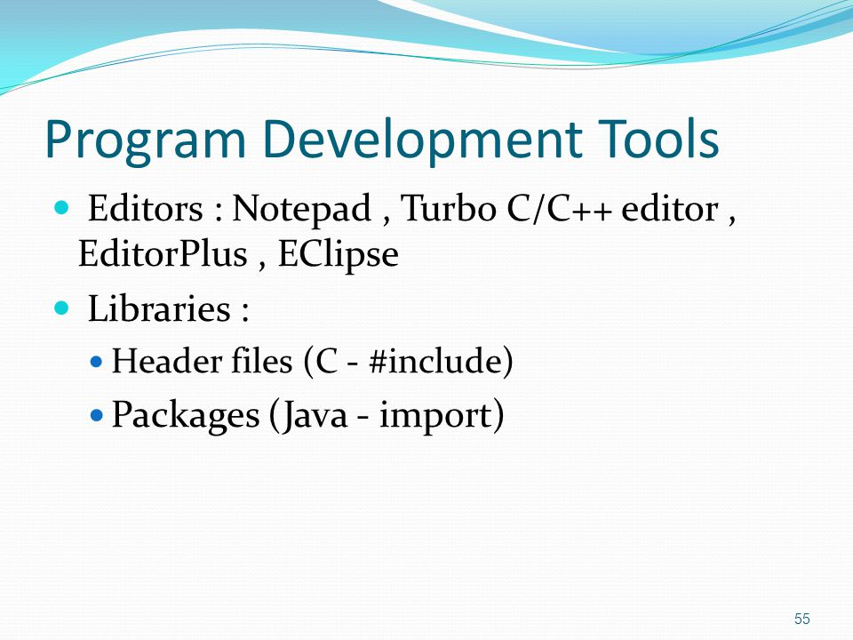Program Development Tools Editors : Notepad, Turbo C/C++ editor, EditorPlus, EClipse Libraries : Header files (C - #include) Packages (Java - import)