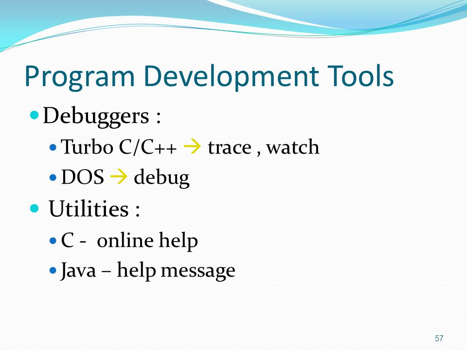 Program Development Tools Debuggers : Turbo C/C++  trace, watch DOS  debug Utilities : C - online help Java – help message 57