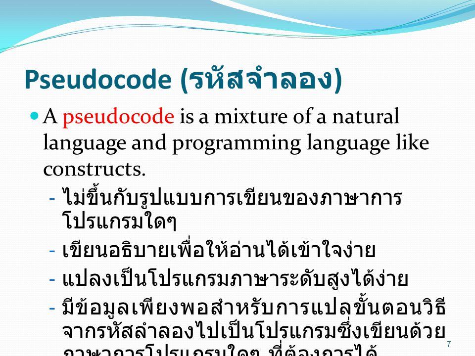 Pseudocode ( รหัสจำลอง ) A pseudocode is a mixture of a natural language and programming language like constructs. - ไม่ขึ้นกับรูปแบบการเขียนของภาษากา