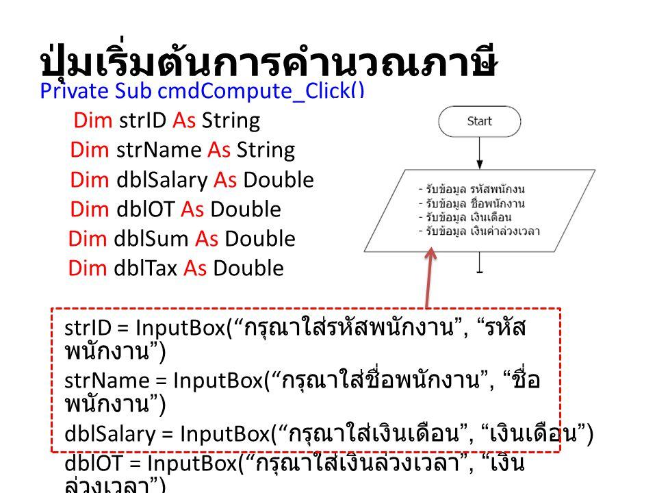 ปุ่มเริ่มต้นการคำนวณภาษี Private Sub cmdCompute_Click() Dim strID As String Dim strName As String Dim dblSalary As Double Dim dblOT As Double Dim dblS