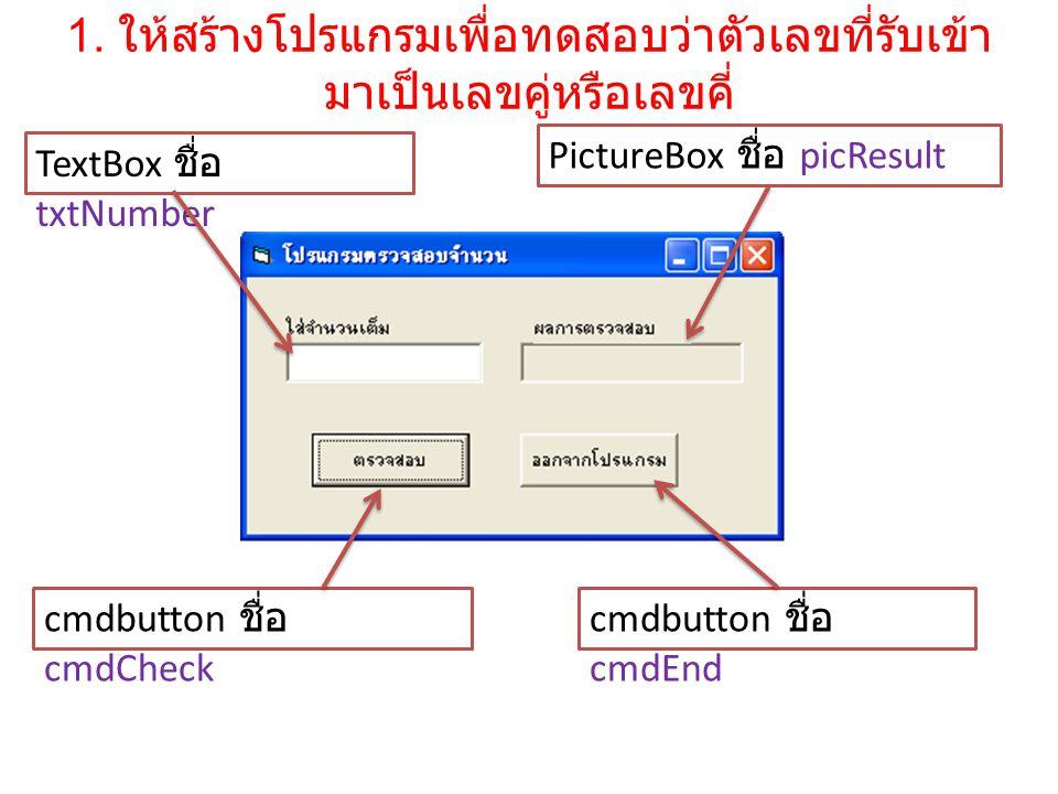1. ให้สร้างโปรแกรมเพื่อทดสอบว่าตัวเลขที่รับเข้า มาเป็นเลขคู่หรือเลขคี่ cmdbutton ชื่อ cmdCheck cmdbutton ชื่อ cmdEnd TextBox ชื่อ txtNumber PictureBox