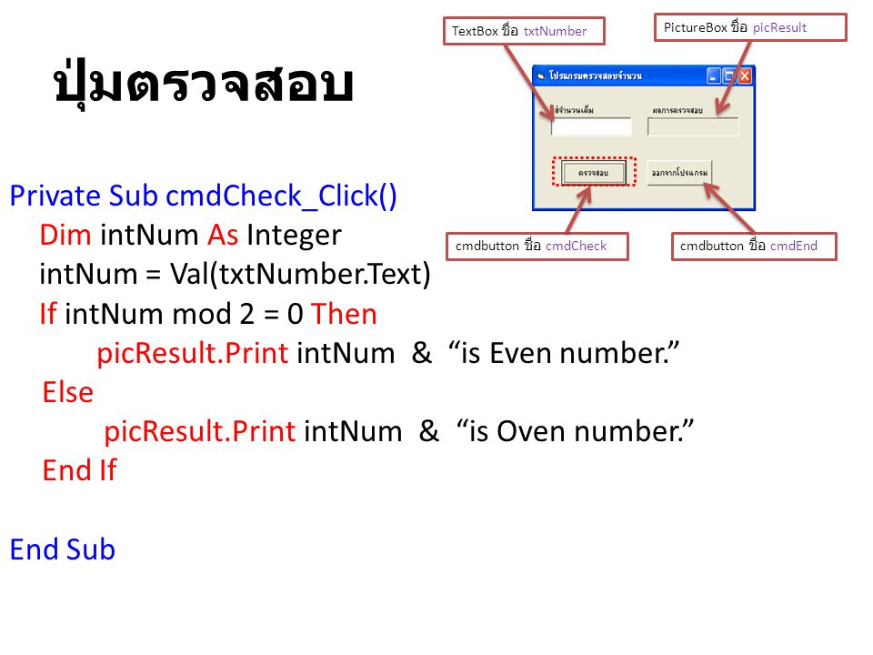 """ปุ่มตรวจสอบ Private Sub cmdCheck_Click() Dim intNum As Integer intNum = Val(txtNumber.Text) If intNum mod 2 = 0 Then picResult.Print intNum & """"is Even"""