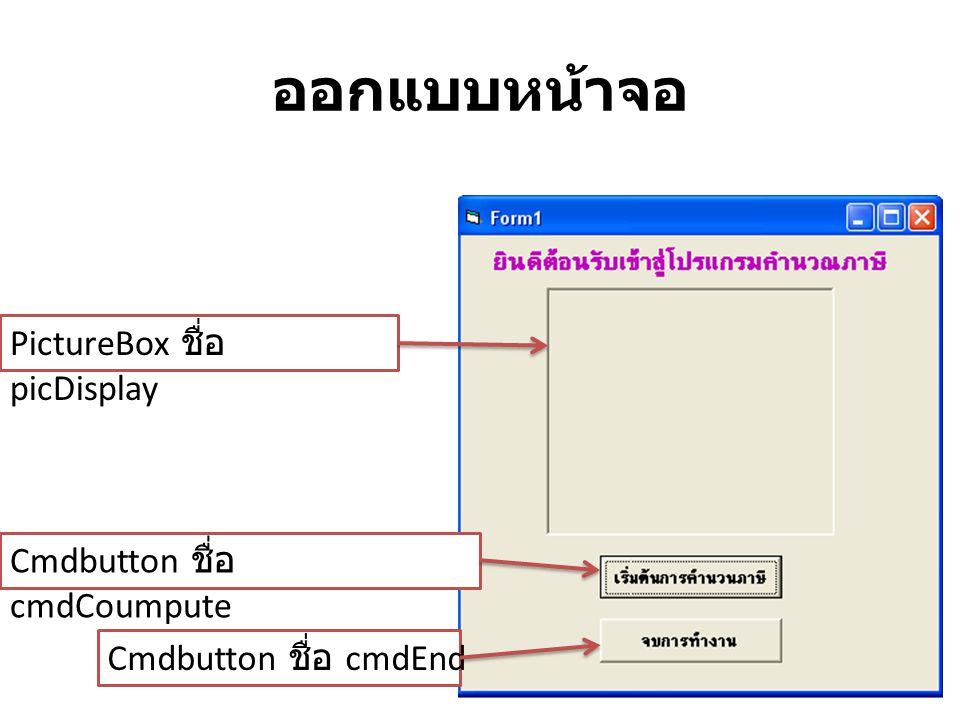 ออกแบบหน้าจอ PictureBox ชื่อ picDisplay Cmdbutton ชื่อ cmdCoumpute Cmdbutton ชื่อ cmdEnd