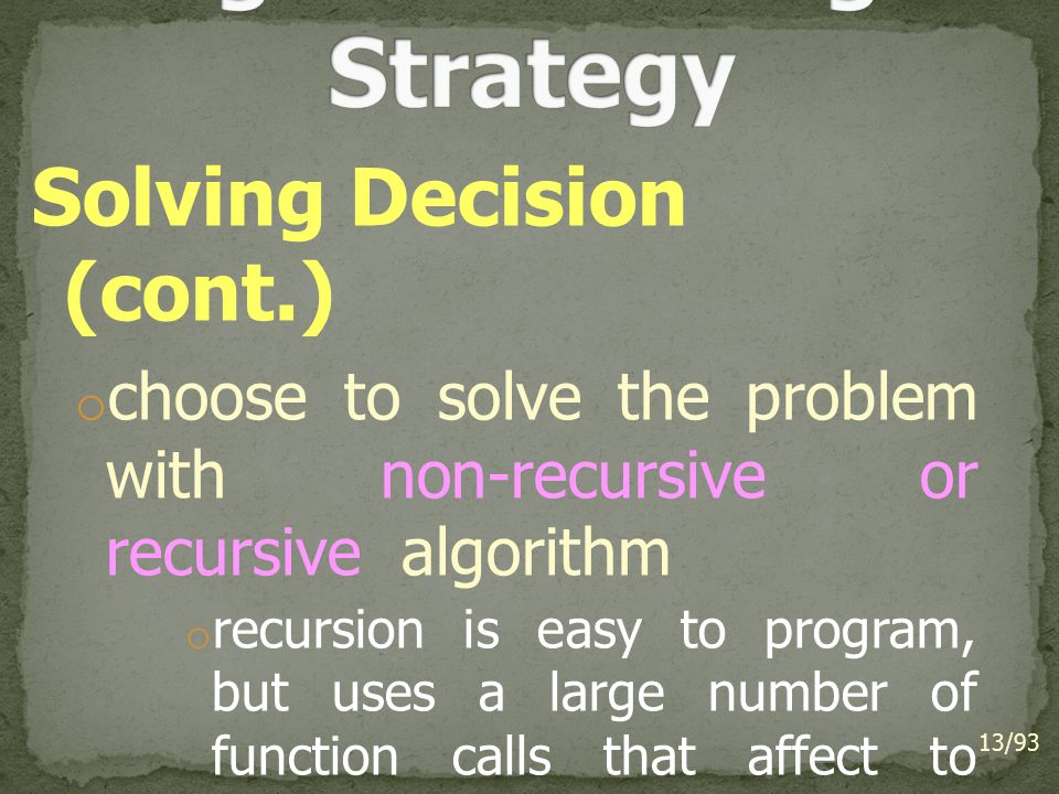 Solving Decision (cont.) o choose to solve the problem with non-recursive or recursive algorithm o recursion is easy to program, but uses a large number of function calls that affect to execution efficiency.