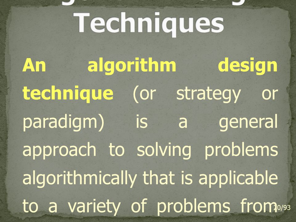 An algorithm design technique (or strategy or paradigm) is a general approach to solving problems algorithmically that is applicable to a variety of problems from different areas of computing.