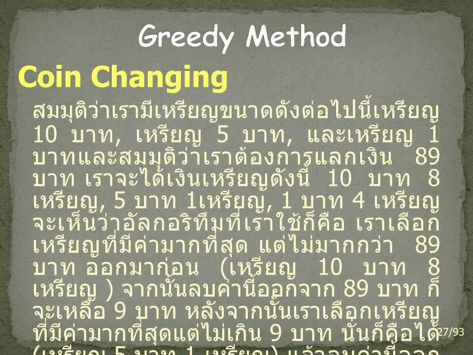 Coin Changing สมมุติว่าเรามีเหรียญขนาดดังต่อไปนี้เหรียญ 10 บาท, เหรียญ 5 บาท, และเหรียญ 1 บาทและสมมุติว่าเราต้องการแลกเงิน 89 บาท เราจะได้เงินเหรียญดั