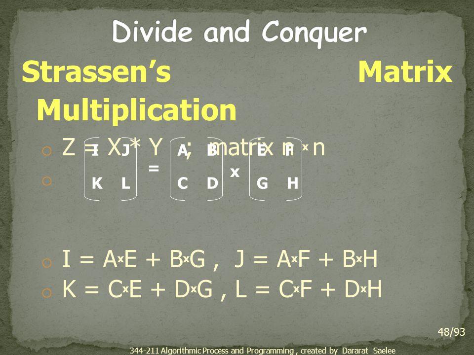 Strassen's Matrix Multiplication o Z = X * Y ; matrix n x n o o I = A x E + B x G, J = A x F + B x H o K = C x E + D x G, L = C x F + D x H 48/93 I J