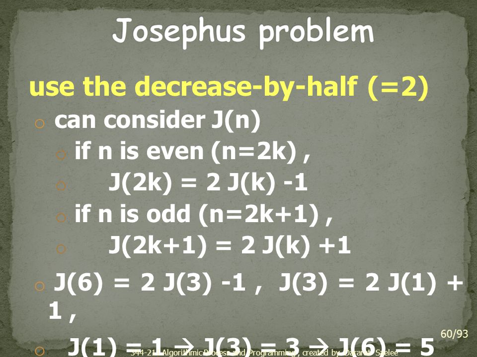 use the decrease-by-half (=2) o can consider J(n) o if n is even (n=2k), o J(2k) = 2 J(k) -1 o if n is odd (n=2k+1), o J(2k+1) = 2 J(k) +1 o J(6) = 2 J(3) -1, J(3) = 2 J(1) + 1, o J(1) = 1  J(3) = 3  J(6) = 5 60/93 344-211 Algorithmic Process and Programming, created by Dararat Saelee