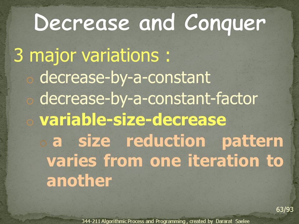 3 major variations : o decrease-by-a-constant o decrease-by-a-constant-factor o variable-size-decrease o a size reduction pattern varies from one iteration to another 63/93 344-211 Algorithmic Process and Programming, created by Dararat Saelee