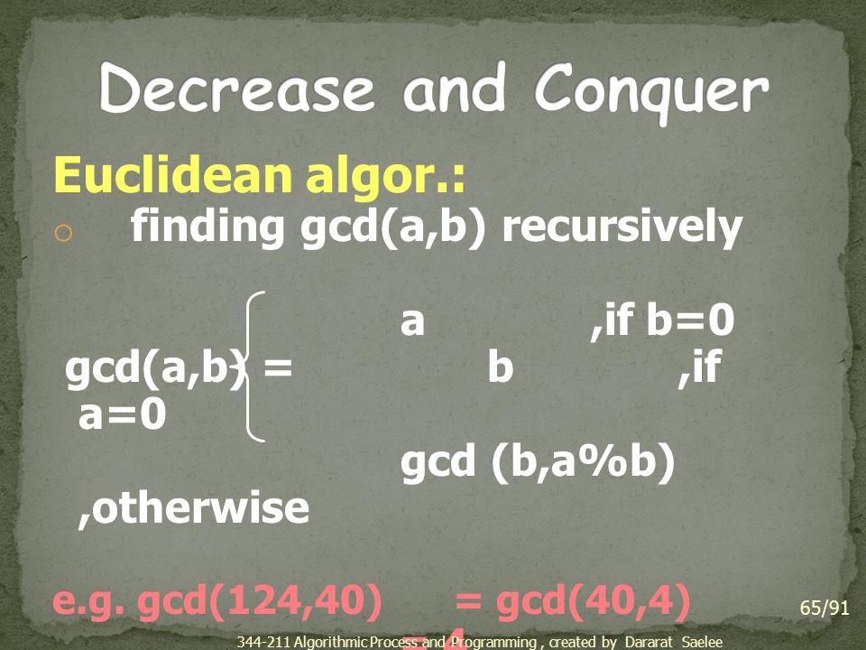 Euclidean algor.: o finding gcd(a,b) recursively a,if b=0 gcd(a,b) = b,if a=0 gcd (b,a%b),otherwise e.g. gcd(124,40) = gcd(40,4) = 4 65/91 344-211 Alg