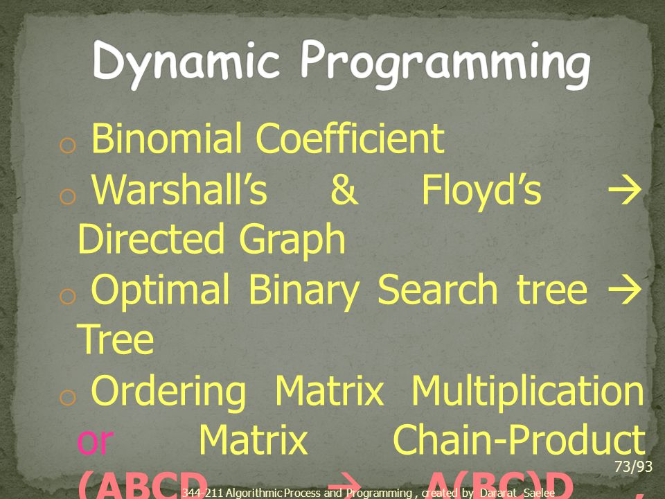 o Binomial Coefficient o Warshall's & Floyd's  Directed Graph o Optimal Binary Search tree  Tree o Ordering Matrix Multiplication or Matrix Chain-Product (ABCD  A(BC)D, (AB)(CD)) o All-pair Shortest Path  Directed Graph 73/93 344-211 Algorithmic Process and Programming, created by Dararat Saelee