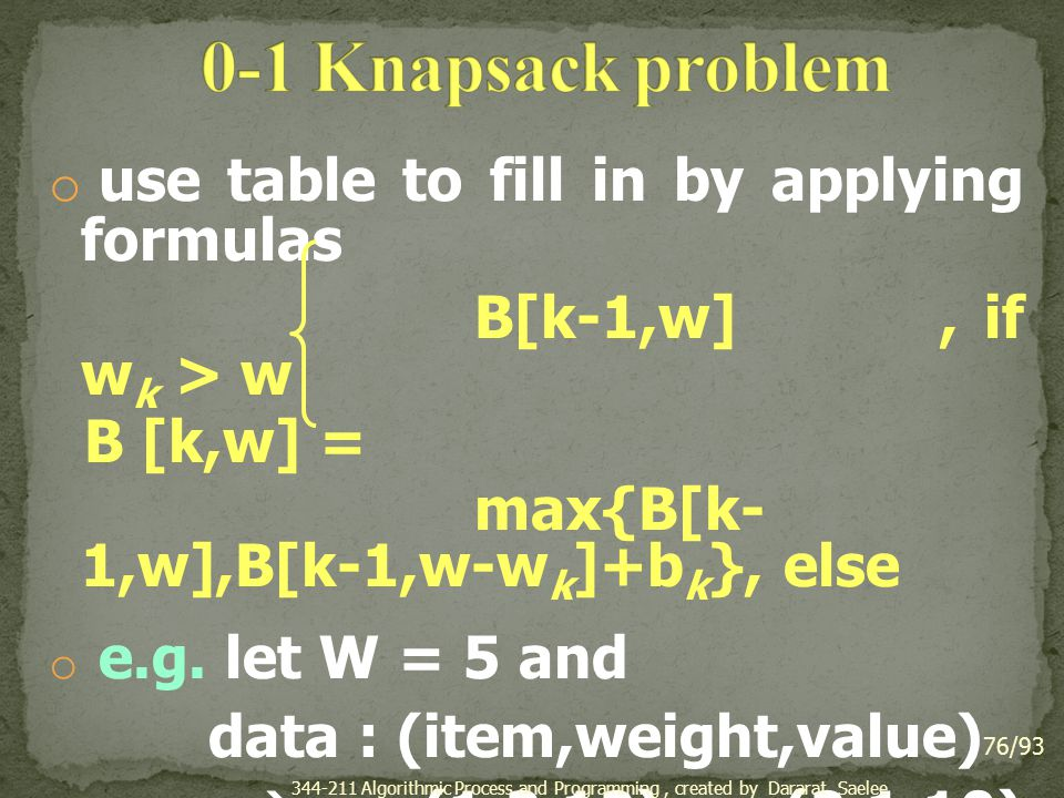 o use table to fill in by applying formulas B[k-1,w], if w k > w B [k,w] = max{B[k- 1,w],B[k-1,w-w k ]+b k }, else o e.g.