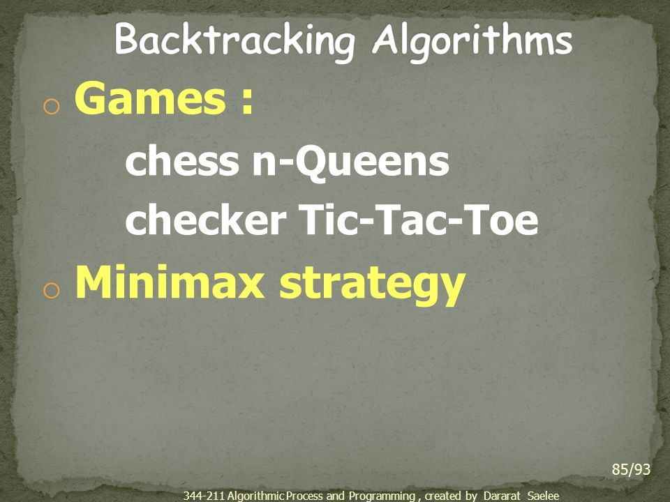 o Games : chess n-Queens checker Tic-Tac-Toe o Minimax strategy 85/93 344-211 Algorithmic Process and Programming, created by Dararat Saelee