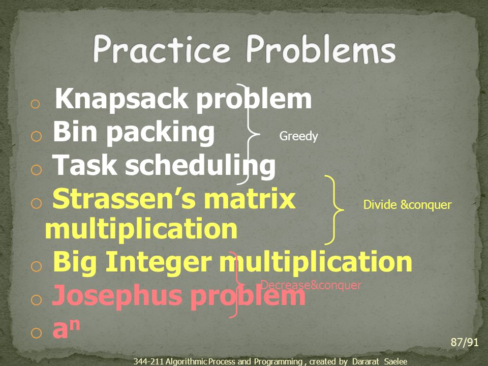 o Knapsack problem o Bin packing o Task scheduling o Strassen's matrix multiplication o Big Integer multiplication o Josephus problem o a n 87/91 Greedy Divide &conquer Decrease&conquer 344-211 Algorithmic Process and Programming, created by Dararat Saelee
