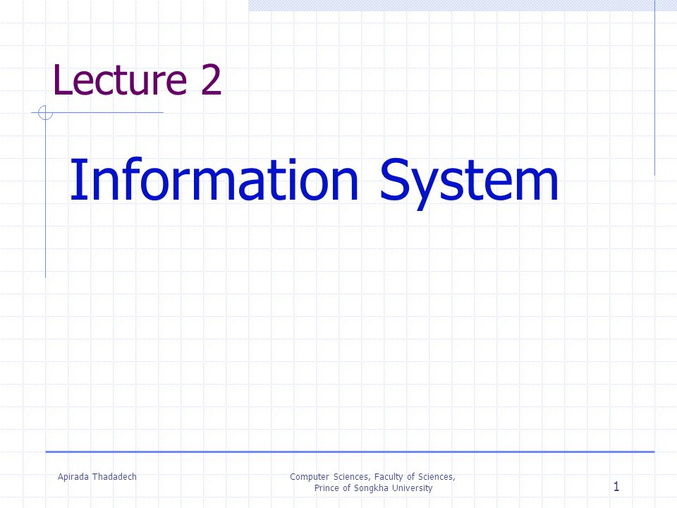 Apirada ThadadechComputer Sciences, Faculty of Sciences, Prince of Songkha University 1 Lecture 2 Information System