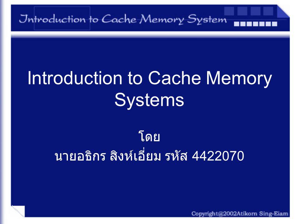 Memory Hierarchies –Cache เป็นระบบหน่วยความจำความเร็วสูง ที่เก็บ ข้อมูลบางส่วนของ Main Memory ในทางกายภาพ แล้ว Cache จะอยู่ตรงกลางระหว่าง Main Memory กับ CPU เพราะว่า Cache มีความเร็วสูงกว่า Main Memory ทำให้เป็นการเพิ่มประสิทธิภาพในการทำงาน ของระบบ ถ้าใช้ Cache ในการเก็บคำสั่ง (Instruction) และ ข้อมูล (Data) ที่มีการใช้อยู่บ่อยใน Cache ซึ่งทำให้ CPU เข้ามาเรียกใช้งานได้เร็วขึ้น –Cache จะเป็นการเพิ่มประสิทธิภาพของการทำงาน ของระบบ โดยใช้หลักการที่เรียกว่า Locality of reference