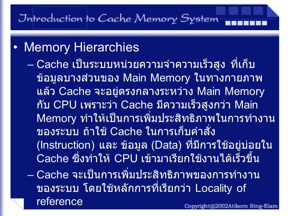 Memory Hierarchies –Cache เป็นระบบหน่วยความจำความเร็วสูง ที่เก็บ ข้อมูลบางส่วนของ Main Memory ในทางกายภาพ แล้ว Cache จะอยู่ตรงกลางระหว่าง Main Memory