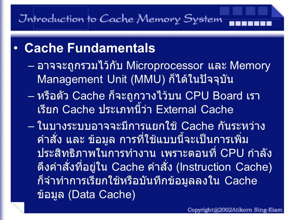 How a Cache Is Accessed (1) –Cache จะทำการเก็บส่วนเล็กๆของ Main Memory ส่วนของ Memory ที่อยู่ใน Cache จะเรียกว่า Cached – โดยใช้ป้ายหรือสัญลักษณ์ (Tag) ที่บอกว่า ข้อมูลใน Cache นั้น มีเลขที่หน่วยความจำใดใน Main Memory หากพบข้อมูลใน Cache จะเรียกว่า Cache hit แต่หากไม่พบก็จะเรียกว่า Cache miss อัตราในการที่จะเกิด Cache hit กับ Cache miss นั้นเราจะ เรียกว่า Hit ratio การที่มี Hit Ratio สูงนั้น จะแสดงให้เห็นว่า ระบบมีประสิทธิภาพในการทำงานสูง