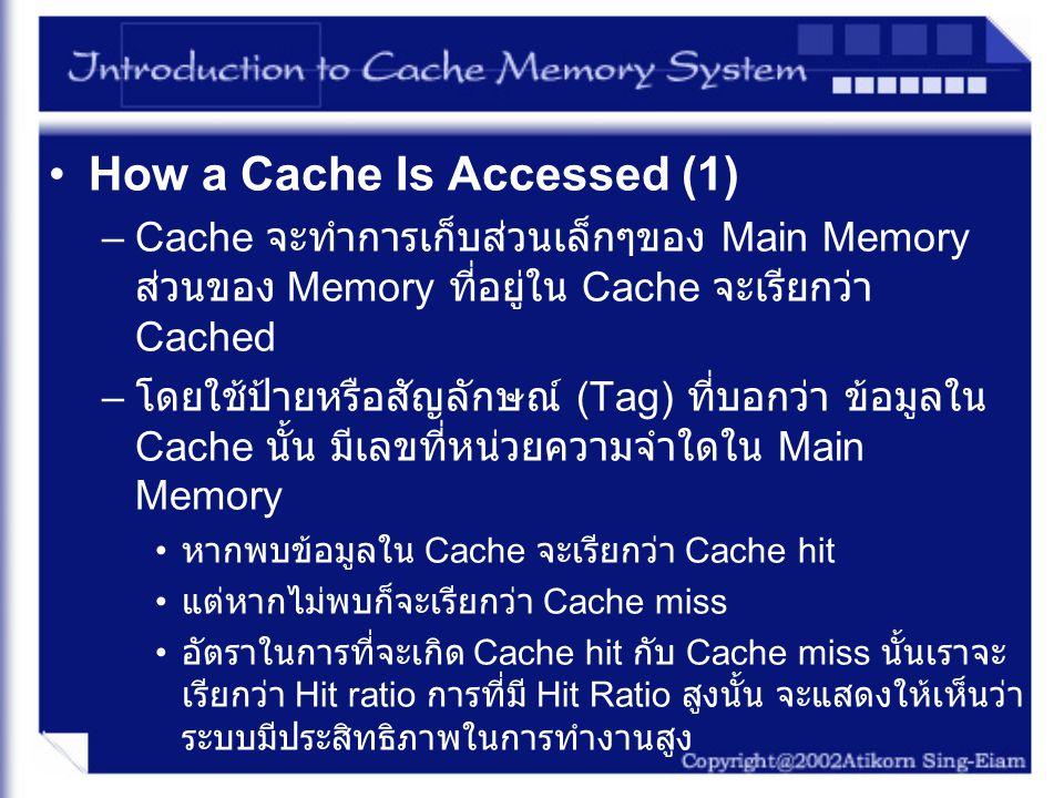 How a Cache Is Accessed (2) – หากไม่เจอข้อมูลใน Cache เลขที่หน่วยความจำนั้นก็ จะถูกส่งต่อไปใน Main Memory เพื่อทำการหาข้อมูล ที่อยู่ที่เลขที่หน่วยความจำนั้น – ข้อมูลนั้นก็จะถูกเก็บต่อใน Cache เพื่อให้สะดวกใน กรณีที่เกิด Temporal locality – สำหรับข้อมูลที่อยู่รอบๆ ข้อมูล ที่ CPU ทำการดึงมา นั้นก็จะถูกเก็บไว้ใน Cache เพื่อให้เกิดความสะดวกใน กรณีที่เกิด Spatial locality – ใน Tag จะมีข้อมูลข่าวสารที่ใช้ในการควบคุม Valid bit จะเป็นตัวบอกว่าใน Cache Block นั้นเก็บข้อมูลที่ ถูกเรียกใช้ข้อมูล และเก็บข้อมูลที่ถูกต้อง เรียกว่า Modify bit จะถูก Set ค่าเมื่อ CPU เก็บข้อมูลลงใน Cache ด้วยใช้วิธีการ Write-Back