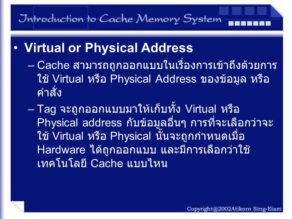 Virtual or Physical Address –Cache สามารถถูกออกแบบในเรื่องการเข้าถึงด้วยการ ใช้ Virtual หรือ Physical Address ของข้อมูล หรือ คำสั่ง –Tag จะถูกออกแบบมา