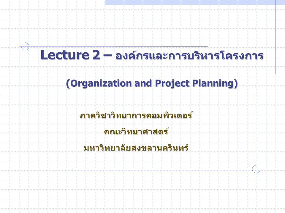 Lecture 2 – องค์กรและการบริหารโครงการ (Organization and Project Planning) ภาควิชาวิทยาการคอมพิวเตอร์คณะวิทยาศาสตร์มหาวิทยาลัยสงขลานครินทร์