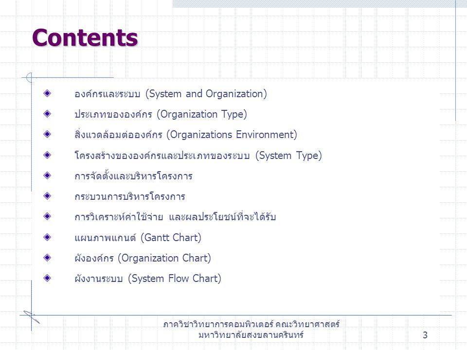 ภาควิชาวิทยาการคอมพิวเตอร์ คณะวิทยาศาสตร์ มหาวิทยาลัยสงขลานครินทร์3 องค์กรและระบบ (System and Organization) ประเภทขององค์กร (Organization Type) สิ่งแวดล้อมต่อองค์กร (Organizations Environment) โครงสร้างขององค์กรและประเภทของระบบ (System Type) การจัดตั้งและบริหารโครงการ กระบวนการบริหารโครงการ การวิเคราะห์ค่าใช้จ่าย และผลประโยชน์ที่จะได้รับ แผนภาพแกนต์ (Gantt Chart) ผังองค์กร (Organization Chart) ผังงานระบบ (System Flow Chart) Contents