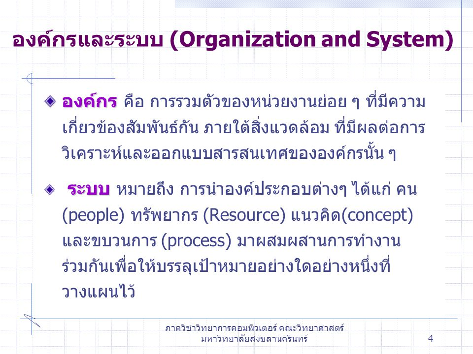 ภาควิชาวิทยาการคอมพิวเตอร์ คณะวิทยาศาสตร์ มหาวิทยาลัยสงขลานครินทร์4 องค์กรและระบบ (Organization and System) องค์กร องค์กร คือ การรวมตัวของหน่วยงานย่อย ๆ ที่มีความ เกี่ยวข้องสัมพันธ์กัน ภายใต้สิ่งแวดล้อม ที่มีผลต่อการ วิเคราะห์และออกแบบสารสนเทศขององค์กรนั้น ๆ ระบบ ระบบ หมายถึง การนำองค์ประกอบต่างๆ ได้แก่ คน (people) ทรัพยากร (Resource) แนวคิด(concept) และขบวนการ (process) มาผสมผสานการทำงาน ร่วมกันเพื่อให้บรรลุเป้าหมายอย่างใดอย่างหนึ่งที่ วางแผนไว้