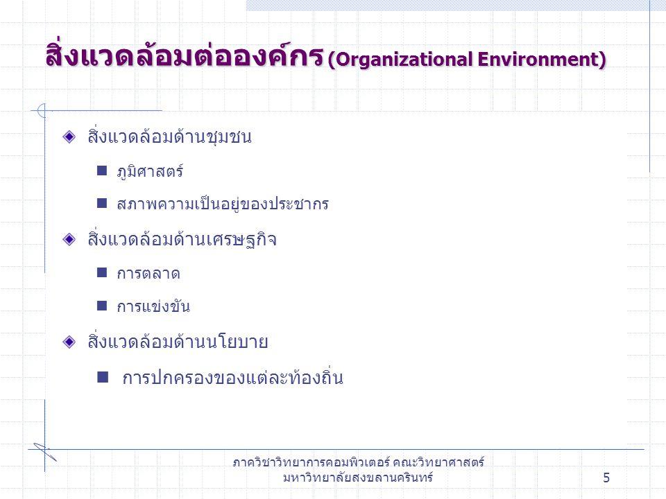 ภาควิชาวิทยาการคอมพิวเตอร์ คณะวิทยาศาสตร์ มหาวิทยาลัยสงขลานครินทร์6 ประเภทขององค์กร (Organization type) Formal organization Formal organization :มีโครงสร้างอย่างมี หลักเกณฑ์ โดยระบุหน้าที่ ความสัมพันธ์ของสมาชิกใน องค์กรอย่างชัดเจน ไม่ยืดหยุ่น เช่น ห้างสรรพสินค้า คณะวิทยาศาสตร์ Informal organization Informal organization : องค์กรที่มีโครงสร้างไม่ แน่นอนขึ้นอยู่กับสถานการณ์ในขณะนั้นขององค์กร เช่น ร้านค้าโดยทั่วไป