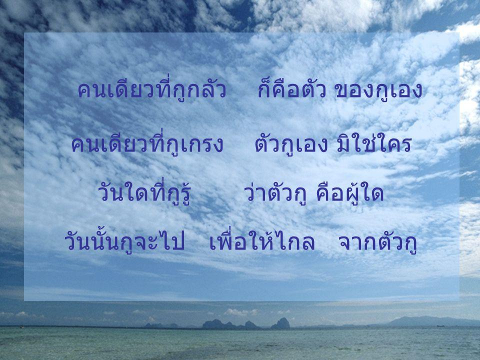 คนเดียวที่กูกลัว ก็คือตัว ของกูเอง คนเดียวที่กูเกรง ตัวกูเอง มิใช่ใคร วันใดที่กูรู้ ว่าตัวกู คือผู้ใด วันนั้นกูจะไป เพื่อให้ไกล จากตัวกู
