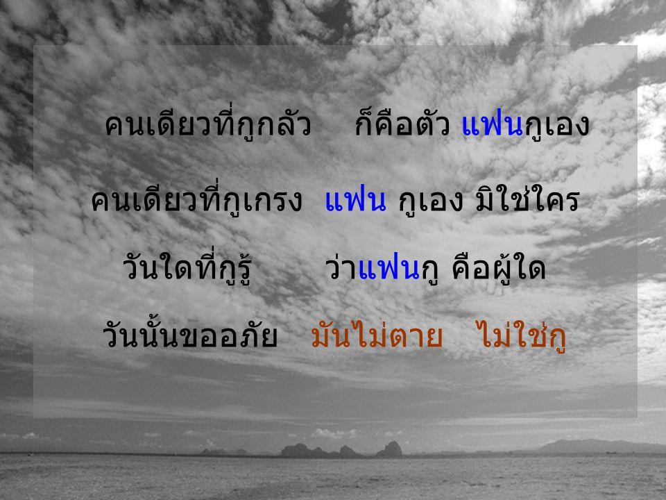 คนเดียวที่กูกลัว ก็คือตัว ของกูเอง คนเดียวที่กูเกรง ตัวกูเอง มิใช่ใคร วันใดที่กูรู้ ว่าตัวกู คือผู้ใด วันนั้นกูจะใช้ ชีวิตอยู่ อย่างรู้ทัน