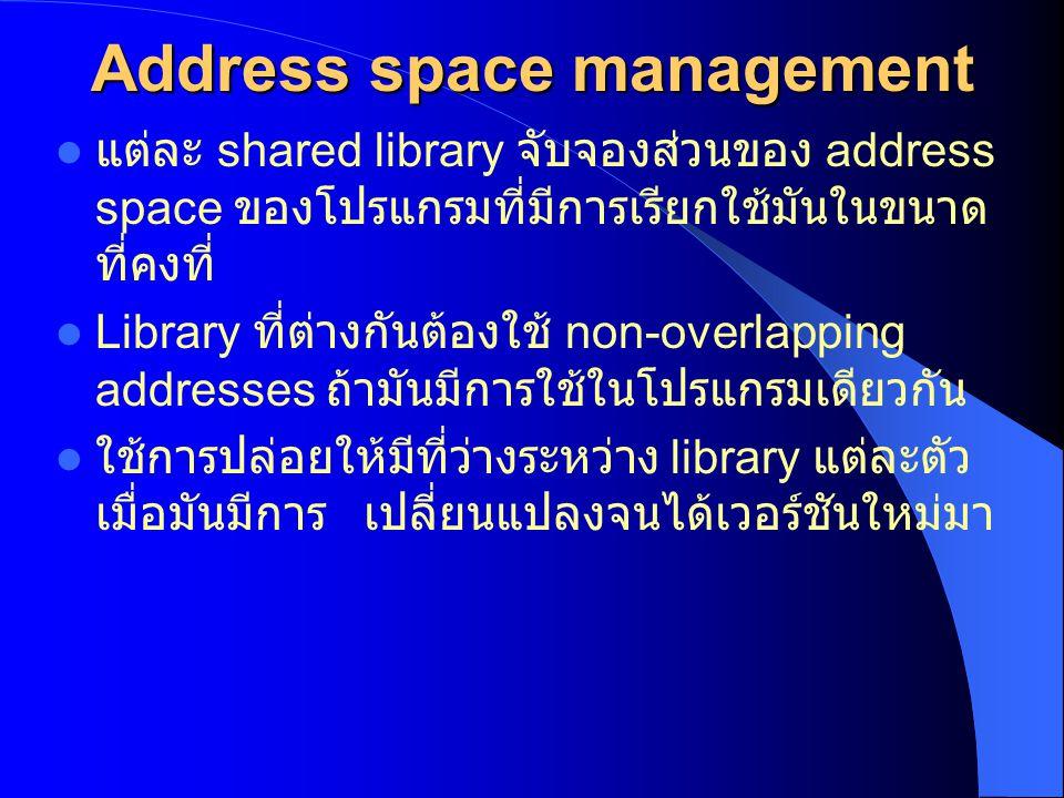 Address space management แต่ละ shared library จับจองส่วนของ address space ของโปรแกรมที่มีการเรียกใช้มันในขนาด ที่คงที่ Library ที่ต่างกันต้องใช้ non-o