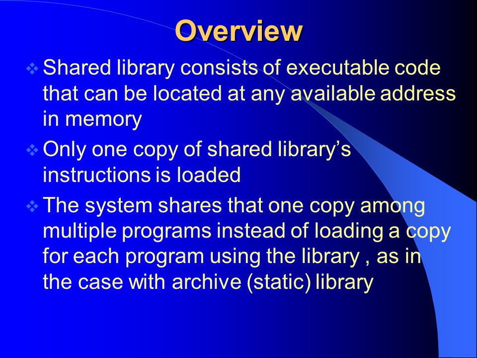 Overview Advantages  Program linked with shared libraries don ' t need to be recompiled and relinked when changes are made to those libraries.