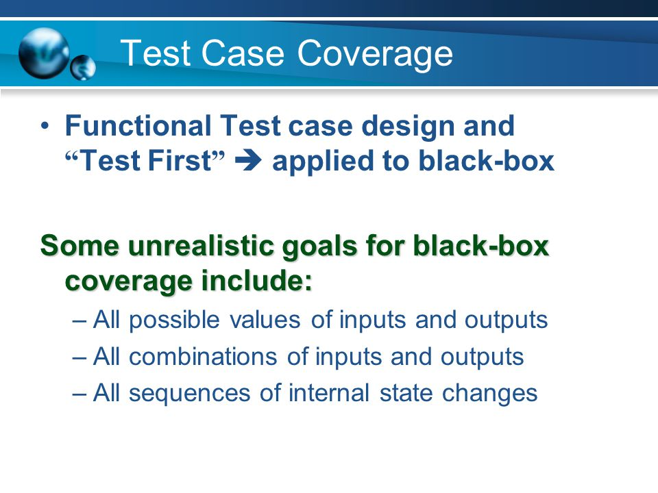"Test Case Coverage Functional Test case design and "" Test First ""  applied to black-box Some unrealistic goals for black-box coverage include: –All p"