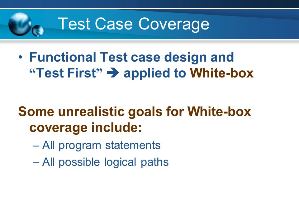 "Test Case Coverage Functional Test case design and "" Test First ""  applied to White-box Some unrealistic goals for White-box coverage include: –All p"