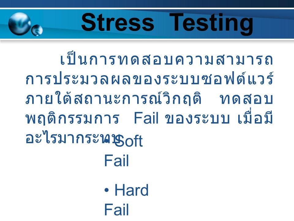 Stress Testing Soft Fail Hard Fail เป็นการทดสอบความสามารถ การประมวลผลของระบบซอฟต์แวร์ ภายใต้สถานะการณ์วิกฤติ ทดสอบ พฤติกรรมการ Fail ของระบบ เมื่อมี อะ