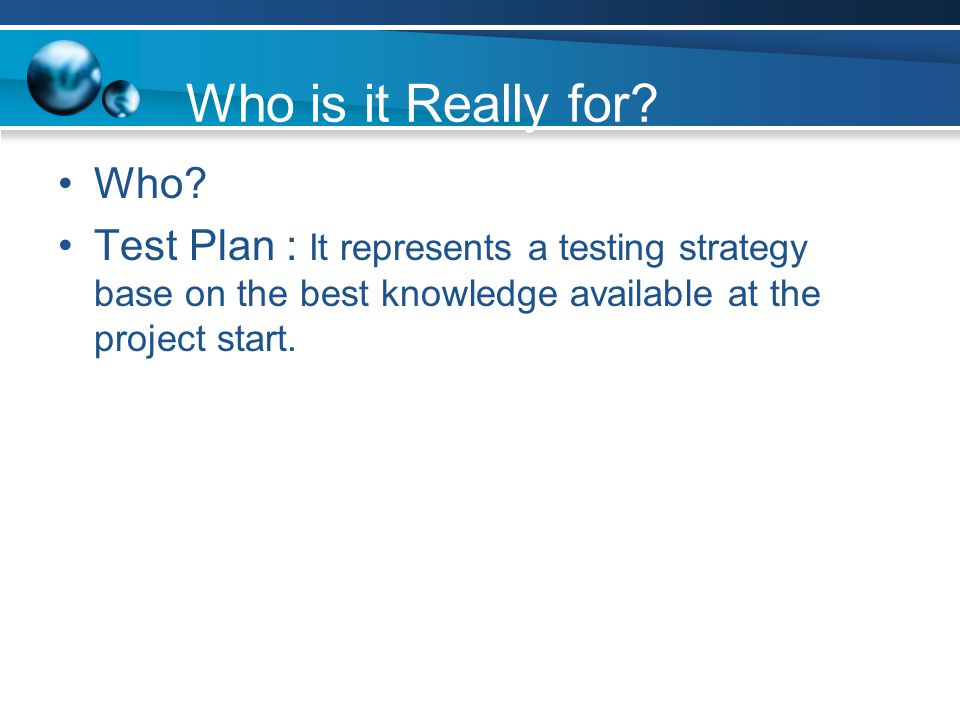 Who is it Really for? Who? Test Plan : It represents a testing strategy base on the best knowledge available at the project start.
