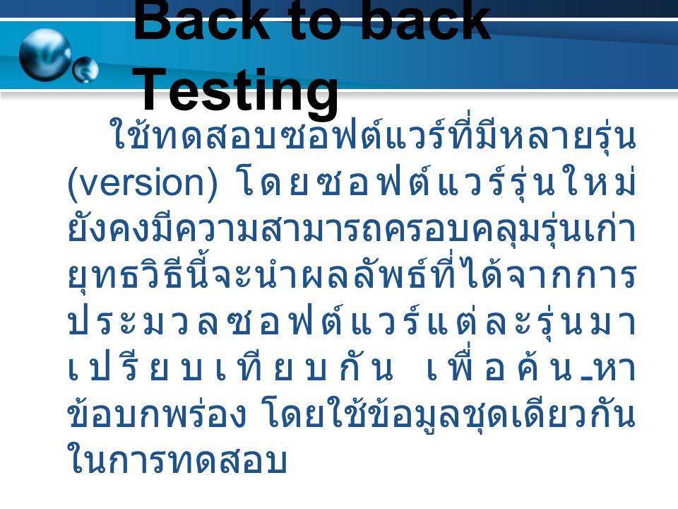 Back to back Testing ใช้ทดสอบซอฟต์แวร์ที่มีหลายรุ่น (version) โดยซอฟต์แวร์รุ่นใหม่ ยังคงมีความสามารถครอบคลุมรุ่นเก่า ยุทธวิธีนี้จะนำผลลัพธ์ที่ได้จากกา