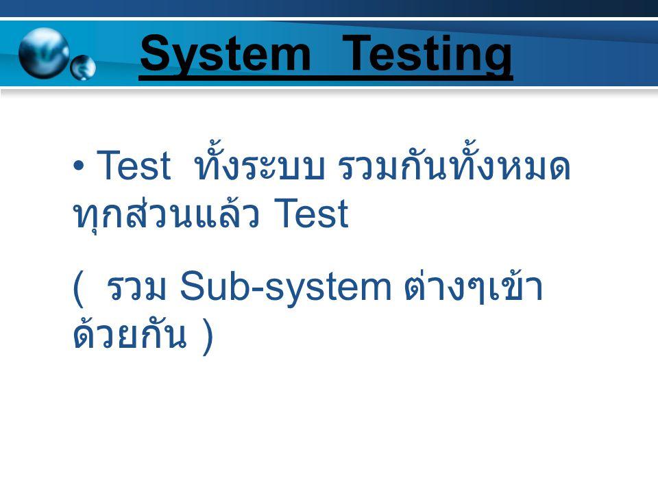Test ทั้งระบบ รวมกันทั้งหมด ทุกส่วนแล้ว Test ( รวม Sub-system ต่างๆเข้า ด้วยกัน ) System Testing