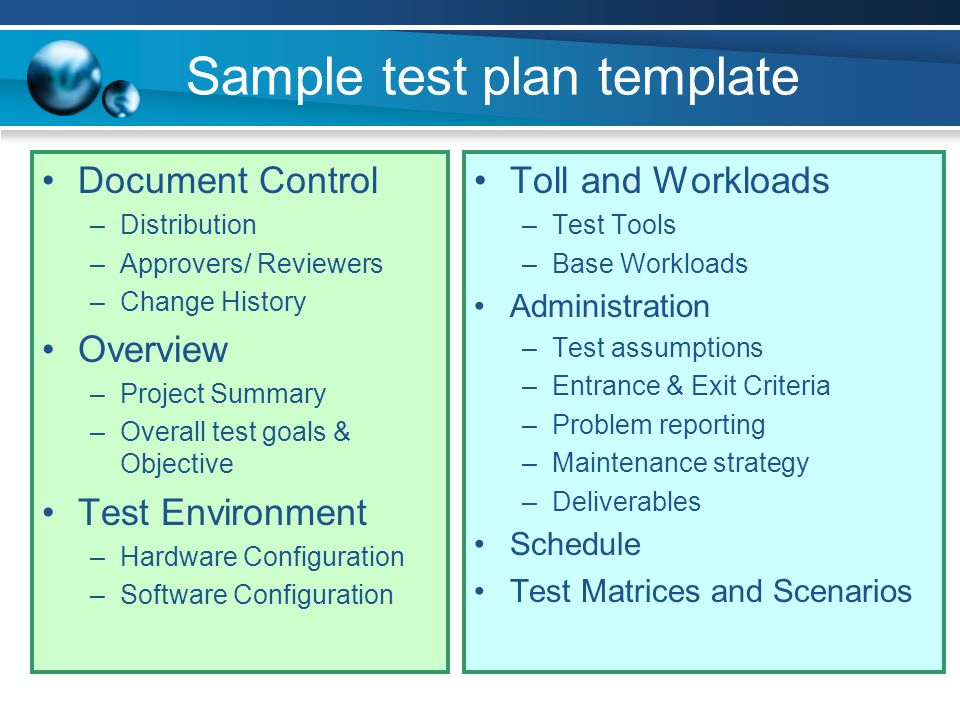 Sample test plan template Document Control –Distribution –Approvers/ Reviewers –Change History Overview –Project Summary –Overall test goals & Objecti
