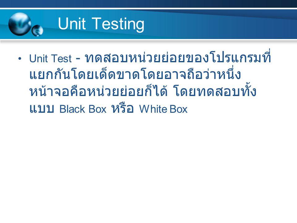 Unit Testing Unit Test - ทดสอบหน่วยย่อยของโปรแกรมที่ แยกกันโดยเด็ดขาดโดยอาจถือว่าหนึ่ง หน้าจอคือหน่วยย่อยก็ได้ โดยทดสอบทั้ง แบบ Black Box หรือ White B