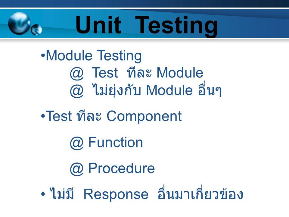 Module Testing @ Test ทีละ Module @ ไม่ยุ่งกับ Module อื่นๆ Test ทีละ Component @ Function @ Procedure ไม่มี Response อื่นมาเกี่ยวข้อง Unit Testing