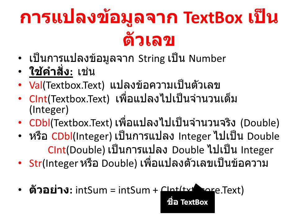 การแปลงข้อมูลจาก TextBox เป็น ตัวเลข เป็นการแปลงข้อมูลจาก String เป็น Number ใช้คำสั่ง : เช่น Val(Textbox.Text) แปลงข้อความเป็นตัวเลข CInt(Textbox.Tex