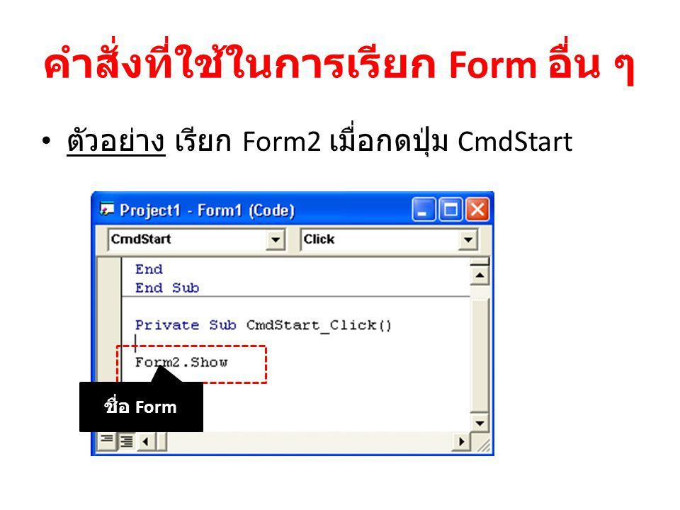 คำสั่งที่ใช้ในการเรียก Form อื่น ๆ ตัวอย่าง เรียก Form2 เมื่อกดปุ่ม CmdStart ชื่อ Form