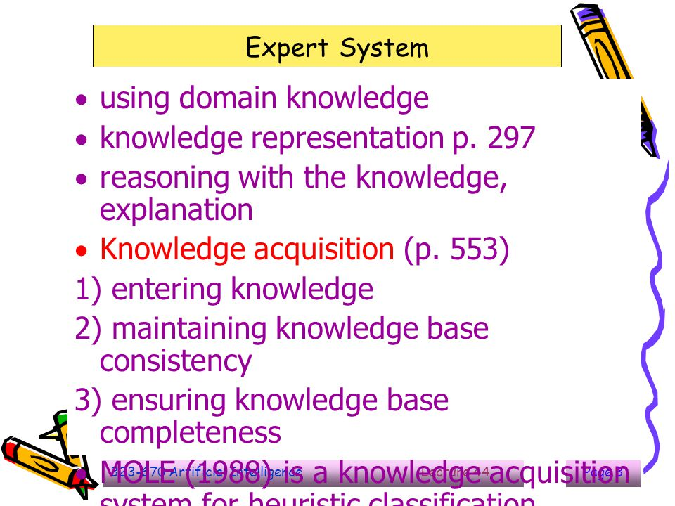 323-670 Artificial Intelligence Lecture 44Page 4 Expert System  problem :  then number of rules may be large  control structure depend on the specific characteristic of the problrem 1) Brittleness : no general knowledge that can be used, the data is out of date 2) Lack of meta-knowledge : the limitation of the control operation for reasoning 3) Knowledge acquisition : difficult to transform the knowledge from human to machine 4) Validation : the correctness of the knowledge in the system, no formal proof that machine is better than human or human better than machine.